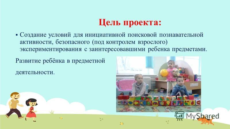 Цель проекта: Создание условий для инициативной поисковой познавательной активности, безопасного (под контролем взрослого) экспериментирования с заинтересовавшими ребенка предметами. Развитие ребёнка в предметной деятельности.
