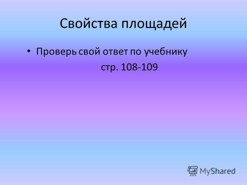 Свойства площадей Проверь свой ответ по учебнику стр. 108-109