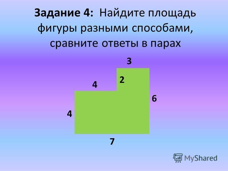 Задание 4: Найдите площадь фигуры разными способами, сравните ответы в парах 6 3 7 4 2 4