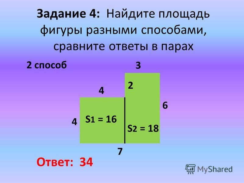 Задание 4: Найдите площадь фигуры разными способами, сравните ответы в парах 2 способ 6 3 7 4 2 4 Ответ: 34 S 1 = 16 S 2 = 18