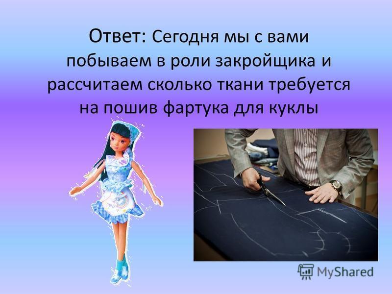 Ответ: Сегодня мы с вами побываем в роли закройщика и рассчитаем сколько ткани требуется на пошив фартука для куклы