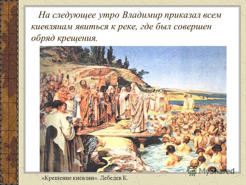 На следующее утро Владимир приказал всем киевлянам явиться к реке, где был совершен обряд крещения. «Крещение киевлян». Лебедев К.