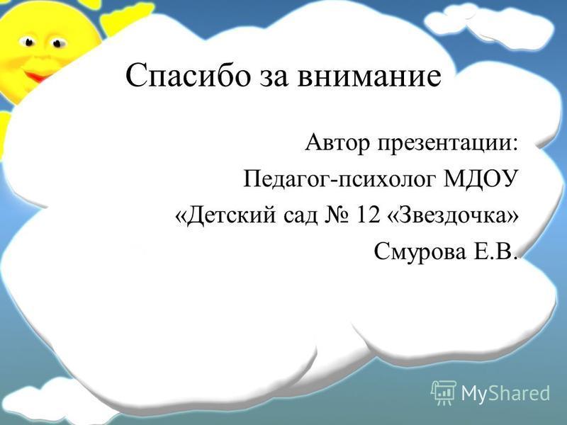 Спасибо за внимание Автор презентации: Педагог-психолог МДОУ «Детский сад 12 «Звездочка» Смурова Е.В.