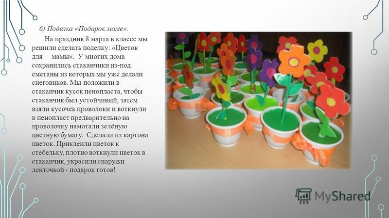 6) Поделка «Подарок маме». На праздник 8 марта в классе мы решили сделать поделку: «Цветок для мамы». У многих дома сохранились стаканчики из-под сметаны из которых мы уже делали снеговиков. Мы положили в стаканчик кусок пенопласта, чтобы стаканчик б
