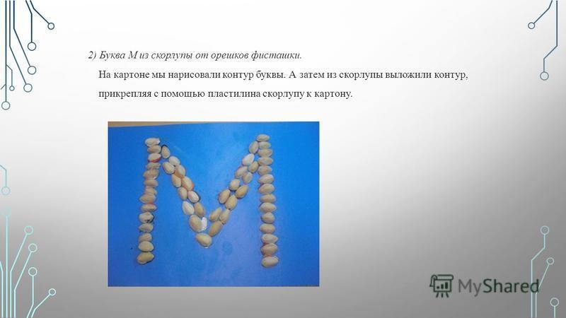 2) Буква М из скорлупы от орешков фисташки. На картоне мы нарисовали контур буквы. А затем из скорлупы выложили контур, прикрепляя с помощью пластилина скорлупу к картону.