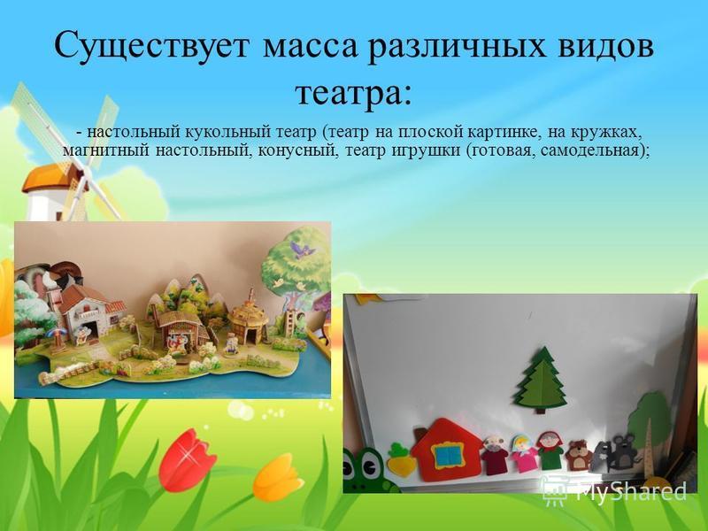 Существует масса различных видов театра: - настольный кукольный театр (театр на плоской картинке, на кружках, магнитный настольный, конусный, театр игрушки (готовая, самодельная);