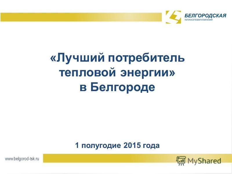«Лучший потребитель тепловой энергии» в Белгороде 1 полугодие 2015 года www.belgorod-tsk.ru