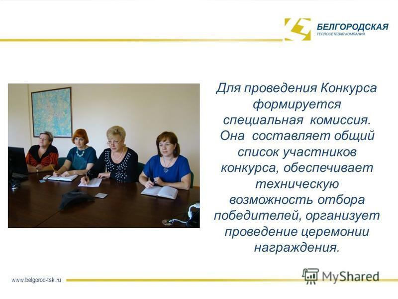 Для проведения Конкурса формируется специальная комиссия. Она составляет общий список участников конкурса, обеспечивает техническую возможность отбора победителей, организует проведение церемонии награждения. 5 Название слайда www.belgorod-tsk.ru