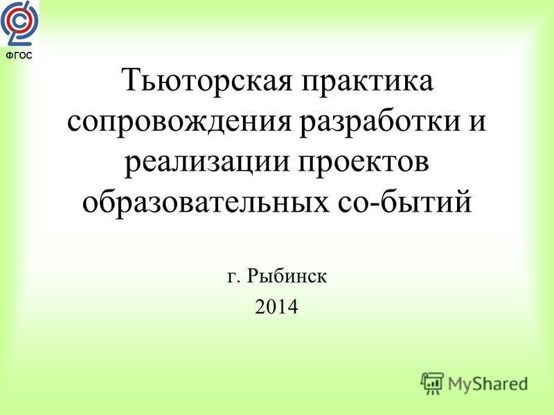 ФГОС Тьюторская практика сопровождения разработки и реализации проектов образовательных со-бытий г. Рыбинск 2014