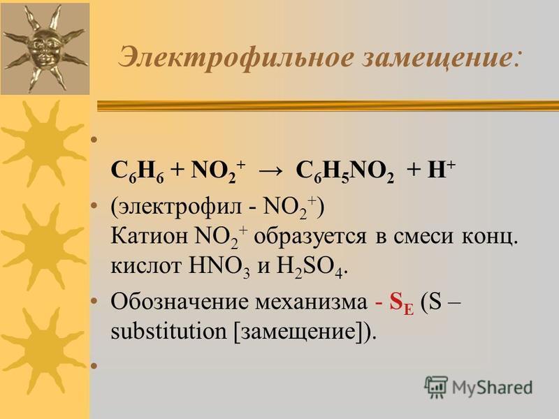 Электрофильное замещение : C 6 H 6 + NO 2 + C 6 H 5 NO 2 + H + (электрофил - NO 2 + ) Катион NO 2 + образуется в смеси конц. кислот HNO 3 и H 2 SO 4. Обозначение механизма - S E (S – substitution [замещение]).