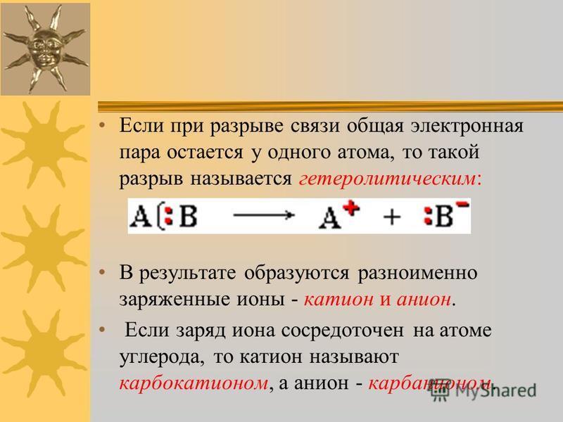 Если при разрыве связи общая электронная пара остается у одного атома, то такой разрыв называется гетеролитическим: В результате образуются разноименно заряженные ионы - катион и анион. Если заряд иона сосредоточен на атоме углерода, то катион называ