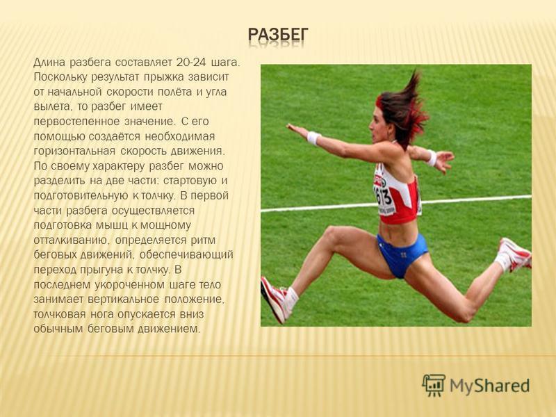 Длина разбега составляет 20-24 шага. Поскольку результат прыжка зависит от начальной скорости полёта и угла вылета, то разбег имеет первостепенное значение. С его помощью создаётся необходимая горизонтальная скорость движения. По своему характеру раз