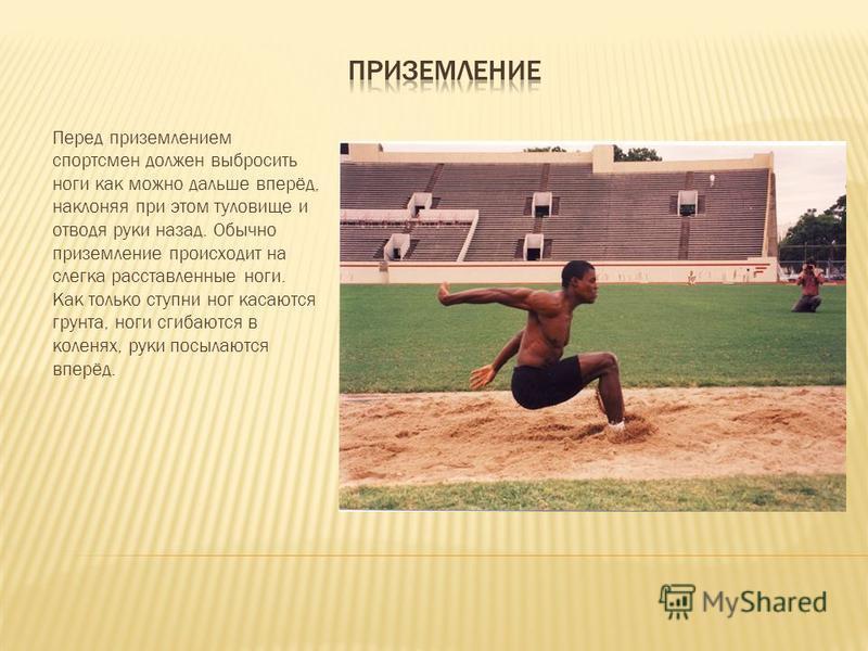 Перед приземлением спортсмен должен выбросить ноги как можно дальше вперёд, наклоняя при этом туловище и отводя руки назад. Обычно приземление происходит на слегка расставленные ноги. Как только ступни ног касаются грунта, ноги сгибаются в коленях, р