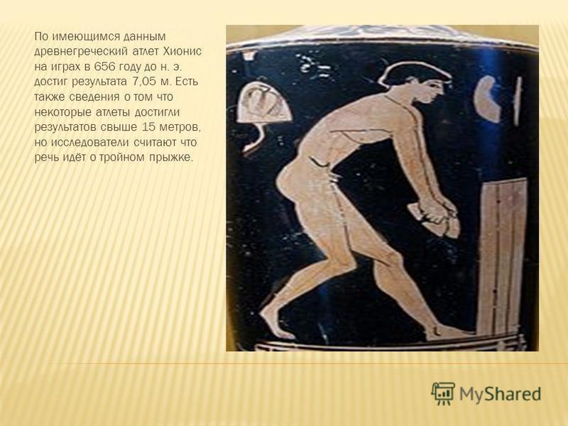 По имеющимся данным древнегреческий атлет Хионис на играх в 656 году до н. э. достиг результата 7,05 м. Есть также сведения о том что некоторые атлеты достигли результатов свыше 15 метров, но исследователи считают что речь идёт о тройном прыжке.