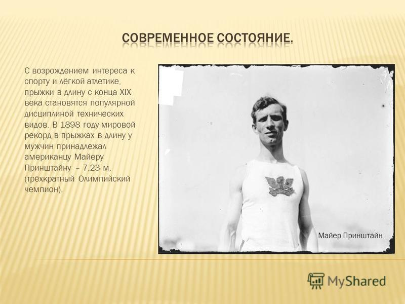 С возрождением интереса к спорту и лёгкой атлетике, прыжки в длину с конца XIX века становятся популярной дисциплиной технических видов. В 1898 году мировой рекорд в прыжках в длину у мужчин принадлежал американцу Майеру Принштайну – 7,23 м. (трёхкра