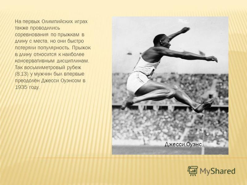 На первых Олимпийских играх также проводились соревнования по прыжкам в длину с места, но они быстро потеряли популярность. Прыжок в длину относится к наиболее консервативным дисциплинам. Так восьмиметровый рубеж (8,13) у мужчин был впервые преодолён