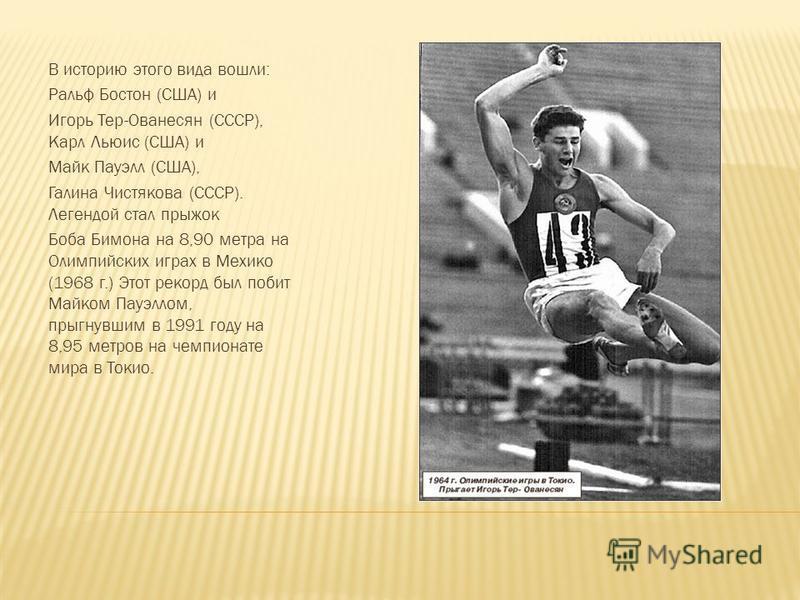 В историю этого вида вошли: Ральф Бостон (США) и Игорь Тер-Ованесян (СССР), Карл Льюис (США) и Майк Пауэлл (США), Галина Чистякова (СССР). Легендой стал прыжок Боба Бимона на 8,90 метра на Олимпийских играх в Мехико (1968 г.) Этот рекорд был побит Ма