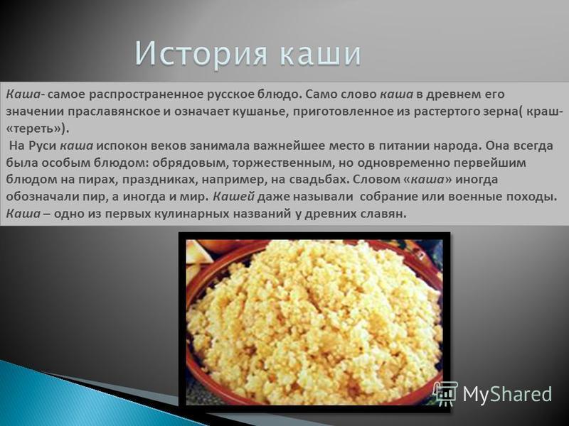 Каша- самое распространенное русское блюдо. Само слово каша в древнем его значении праславянское и означает кушанье, приготовленное из растертого зерна( краш- «тереть»). На Руси каша испокон веков занимала важнейшее место в питании народа. Она всегда