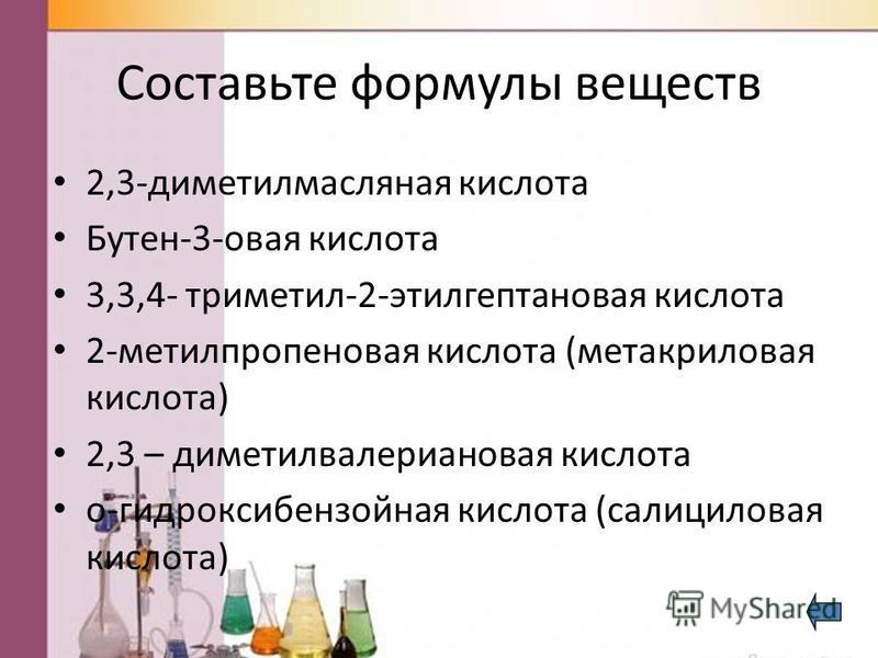 Составьте формулы веществ 2,3-диметилмасляная кислота Бутен-3-новая кислота 3,3,4- триметил-2-этилгептанновая кислота 2-метилпропанновая кислота (метакрилновая кислота) 2,3 – диметилвалерианновая кислота о-гидроксибензойная кислота (салицилновая кисл
