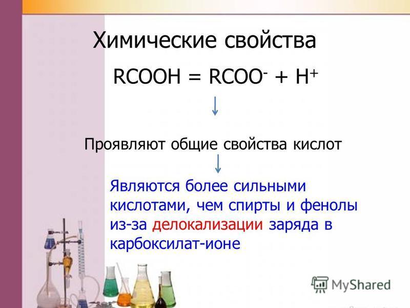 Химические свойства RCOOH = RCOO - + H + Проявляют общие свойства кислот Являются более сильными кислотами, чем спирты и фенолы из-за делокализации заряда в карбоксилат-ионе