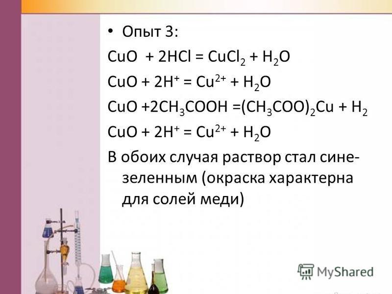 Опыт 3: CuO + 2HCl = CuCl 2 + H 2 O CuO + 2H + = Cu 2+ + H 2 O CuO +2CH 3 COOH =(CH 3 COO) 2 Cu + H 2 CuO + 2H + = Cu 2+ + H 2 O В обоих случая раствор стал сине- зеленным (окраска характерна для солей меди)