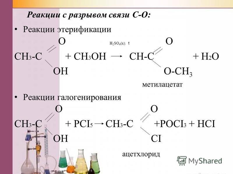 Реакции с разрывом связи C-O: Реакции этерификации O H 2 SO 4 (к). t O CH 3 -C + CH 3 OH CH-C + H 2 O OH O-CH 3 метилацетат Реакции галогенирования O O CH 3 -C + PCI 5 CH 3 -C +POCI 3 + HCI OH CI ацетхлорид