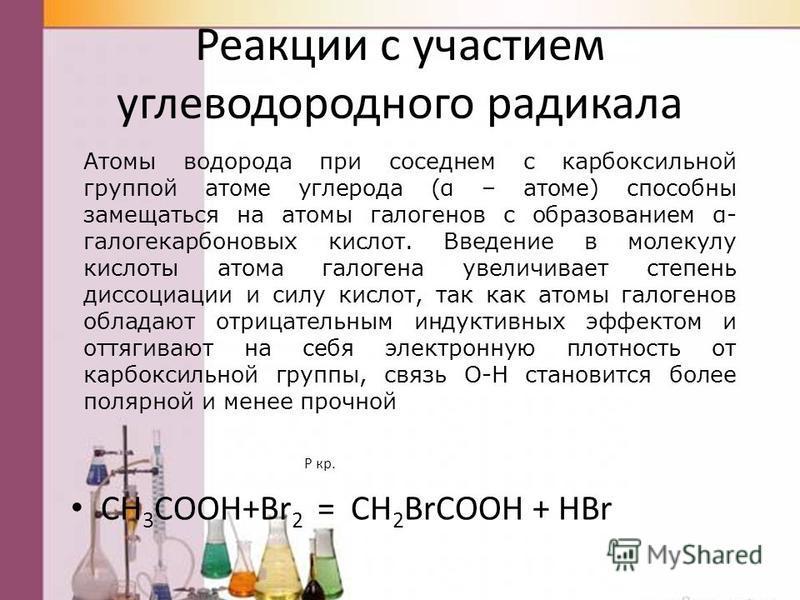 Реакции с участием углеводородного радикала P кр. CH 3 COOH+Br 2 = CH 2 BrCOOH + HBr Атомы водорода при соседнем с карбоксильной группой атоме углерода (α – атоме) способны замещаться на атомы галогенов с образованием α- галогенкарбоновых кислот. Вве
