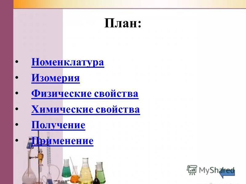 План: Номенклатура Изомерия Физические свойства Химические свойства Получение Применение