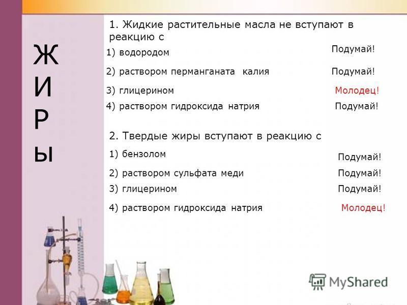 2. Твердые жиры вступают в реакцию с 1. Жидкие растительные масла не вступают в реакцию с 1) водородом 2) раствором перманганата калия 3) глицерином 4) раствором гидроксида натрия 1) бензолом 2) раствором сульфата меди 3) глицерином 4) раствором гидр