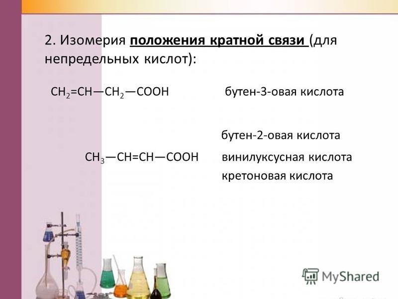 2. Изомерия положения кратной связи (для непредельных кислот): СН 2 =СНСН 2 СООНбутен-3-новая кислота СН 3 СН=СНСООН бутен-2-новая кислота винилуксусная кислота кретонновая кислота