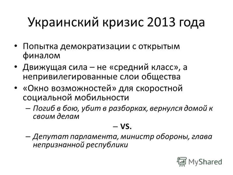 Украинский кризис 2013 года Попытка демократизации с открытым финалом Движущая сила – не «средний класс», а непривилегированные слои общества «Окно возможностей» для скоростной социальной мобильности – Погиб в бою, убит в разборках, вернулся домой к
