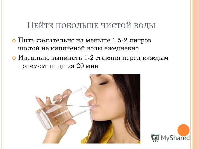 П ЕЙТЕ ПОБОЛЬШЕ ЧИСТОЙ ВОДЫ Пить желательно на меньше 1,5-2 литров чистой не кипяченой воды ежедневно Идеально выпивать 1-2 стакана перед каждым приемом пищи за 20 мин