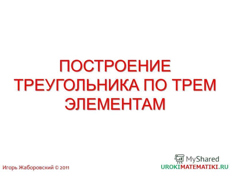 ПОСТРОЕНИЕ ТРЕУГОЛЬНИКА ПО ТРЕМ ЭЛЕМЕНТАМ UROKIMATEMATIKI.RU Игорь Жаборовский © 2011