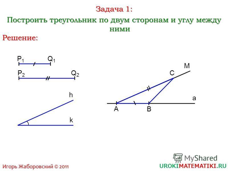 UROKIMATEMATIKI.RU Игорь Жаборовский © 2011 Задача 1: Построить треугольник по двум сторонам и углу между ними Решение: P1P1 Q1Q1 P2P2 Q2Q2 h k a A B M C