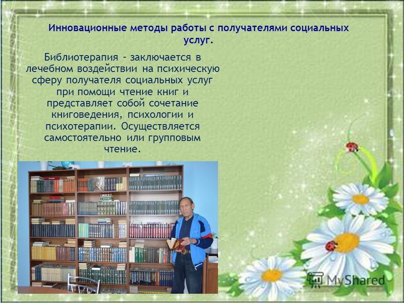 Библиотерапия – заключается в лечебном воздействии на психическую сферу получателя социальных услуг при помощи чтение книг и представляет собой сочетание книговедения, психологии и психотерапии. Осуществляется самостоятельно или групповым чтение. Инн