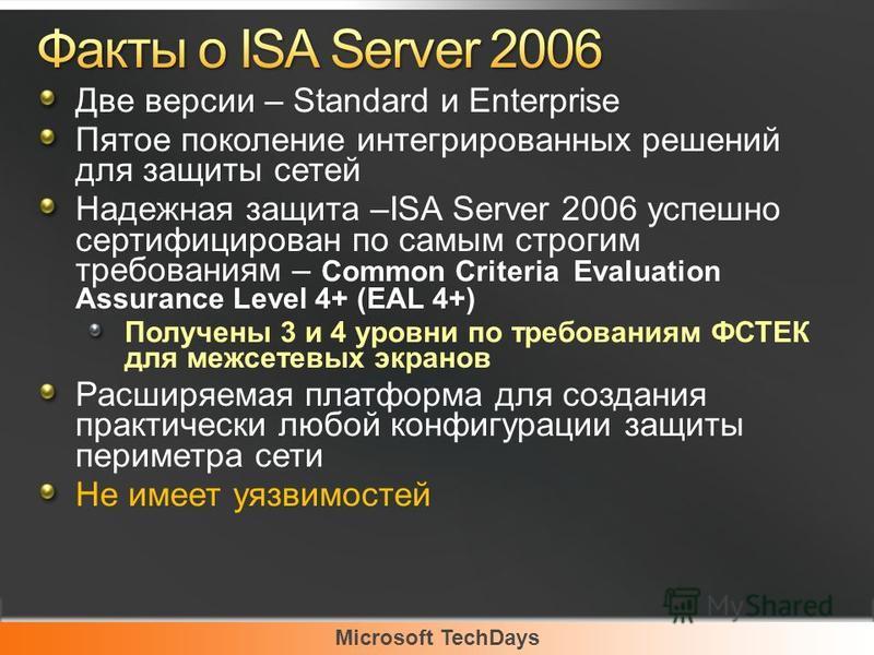 Microsoft TechDays Две версии – Standard и Enterprise Пятое поколение интегрированных решений для защиты сетей Надежная защита –ISA Server 2006 успешно сертифицирован по самым строгим требованиям – Common Criteria Evaluation Assurance Level 4+ (EAL 4