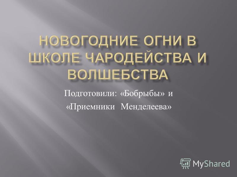Подготовили : « Бобрыбы » и « Приемники Менделеева »