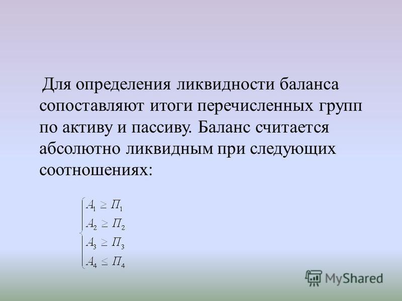 Для определения ликвидности баланса сопоставляют итоги перечисленных групп по активу и пассиву. Баланс считается абсолютно ликвидным при следующих соотношениях:
