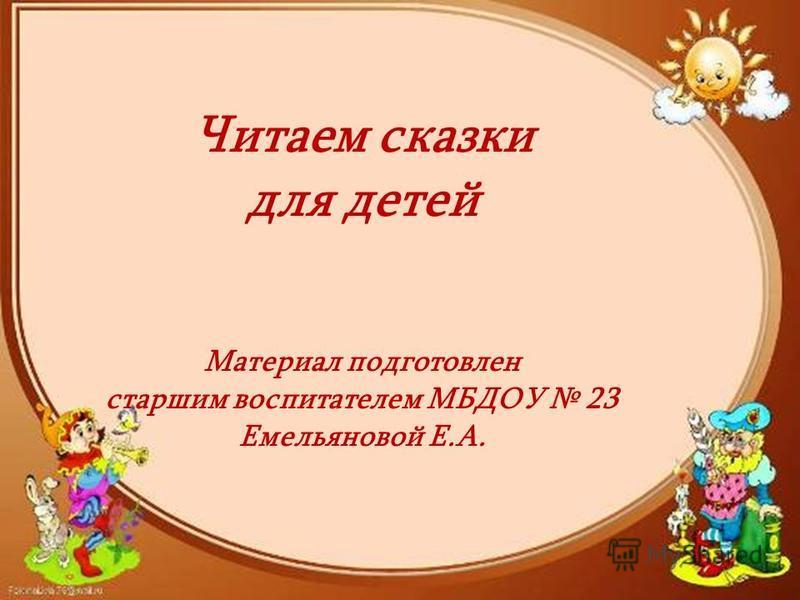 Читаем сказки для детей Материал подготовлен старшим воспитателем МБДОУ 23 Емельяновой Е.А.