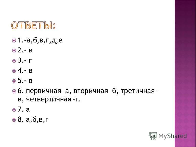 1.-а,б,в,г,д,е 2.- в 3.- г 4.- в 5.- в 6. первичная- а, вторичная –б, третичная – в, четвертичная -г. 7. а 8. а,б,в,г