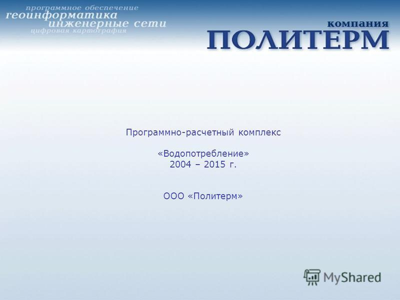Программно-расчетный комплекс «Водопотребление» 2004 – 2015 г. ООО «Политерм»