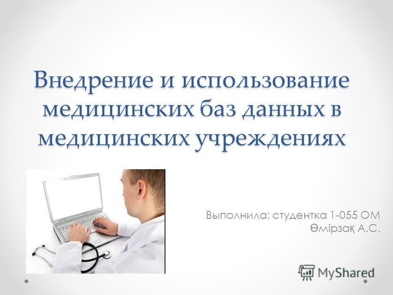 Внедрение и использование медицинских баз данных в медицинских учреждениях Выполнила: студентка 1-055 ОМ Ө мірза қ А.С.