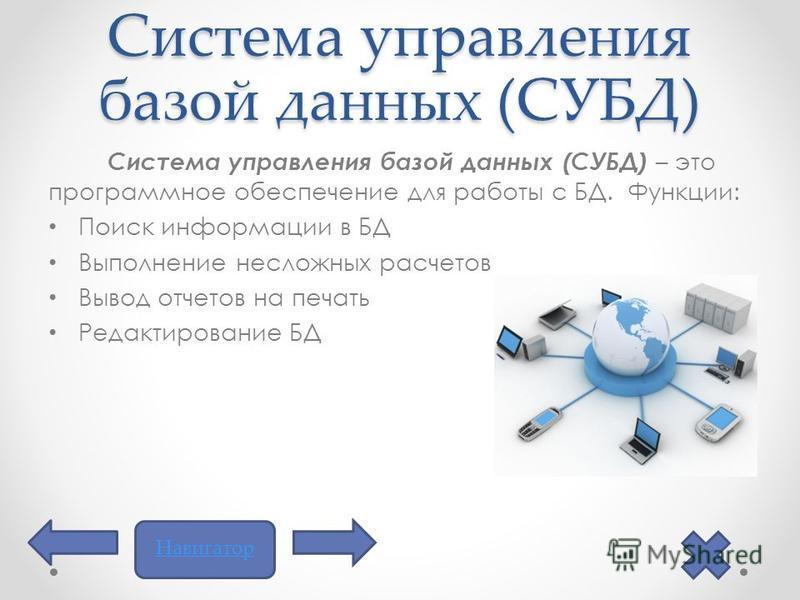 Система управления базой данных (СУБД) Система управления базой данных (СУБД) – это программное обеспечение для работы с БД. Функции: Поиск информации в БД Выполнение несложных расчетов Вывод отчетов на печать Редактирование БД Навигатор