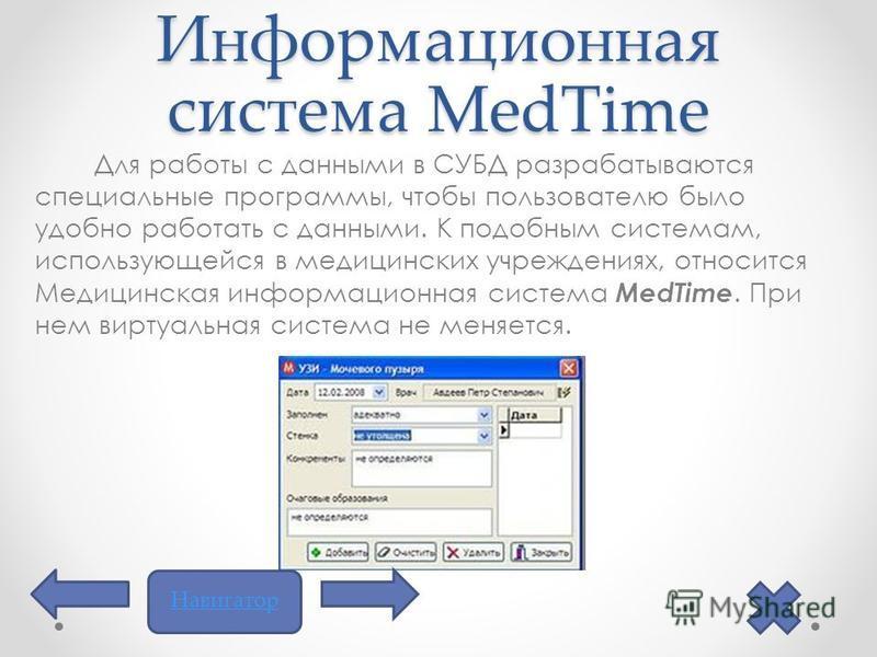 Информационная система MedTimе Для работы с данными в СУБД разрабатываются специальные программы, чтобы пользователю было удобно работать с данными. К подобным системам, использующейся в медицинских учреждениях, относится Медицинская информационная с