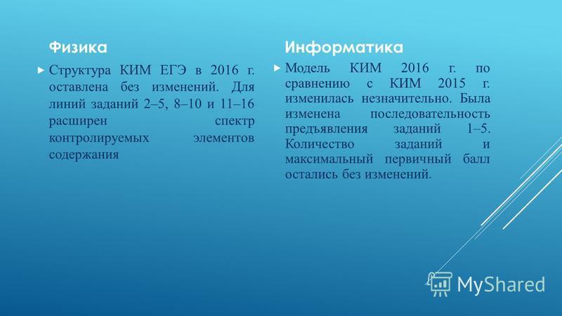 Физика Структура КИМ ЕГЭ в 2016 г. оставлена без изменений. Для линий заданий 2–5, 8–10 и 11–16 расширен спектр контролируемых элементов содержания Информатика Модель КИМ 2016 г. по сравнению с КИМ 2015 г. изменилась незначительно. Была изменена посл