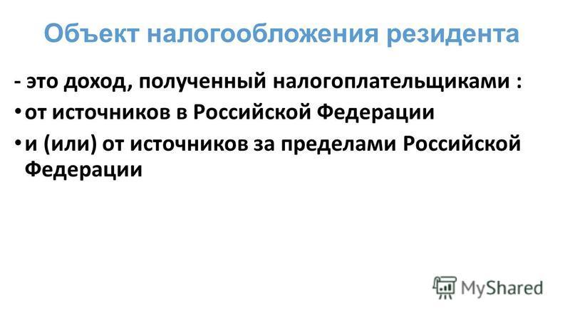 Объект налогообложения резидента - это доход, полученный налогоплательщиками : от источников в Российской Федерации и (или) от источников за пределами Российской Федерации