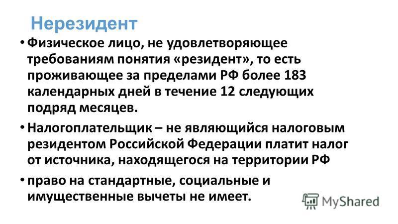 Нерезидент Физическое лицо, не удовлетворяющее требованиям понятия «резидент», то есть проживающее за пределами РФ более 183 календарных дней в течение 12 следующих подряд месяцев. Налогоплательщик – не являющийся налоговым резидентом Российской Феде