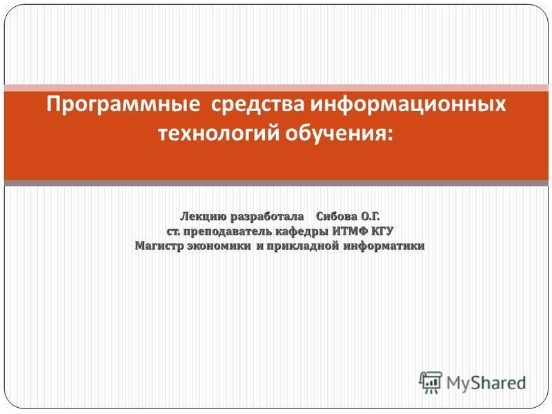 Лекцию разработала Сибова О. Г. ст. преподаватель кафедры ИТМФ КГУ Магистр экономики и прикладной информатики Программные средства информационных технологий обучения :