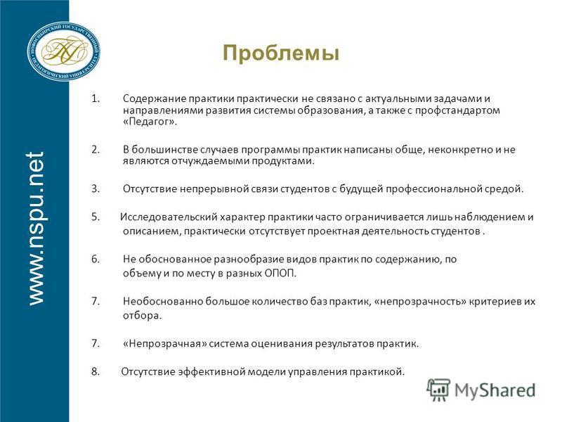 www.nspu.net Проблемы 1. Содержание практики практически не связано с актуальными задачами и направлениями развития системы образования, а также с проф стандартом «Педагог». 2. В большинстве случаев программы практик написаны обще, неконкретно и не я