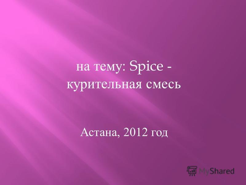 на тему : Spice - курительная смесь Астана, 2012 год